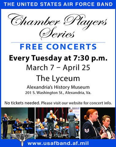 THE UNITED STATES AIR FORCE BAND Chamber Players Series FREE CONCERTS Every Tuesday at 7:30 p.m. March 7 – April 25 The Lyceum Alexandria's History Museum 201 S. Washington St., Alexandria, Va. No tickets needed. Please visit the website for concert info www.usafband.af.mil. SPONSORED