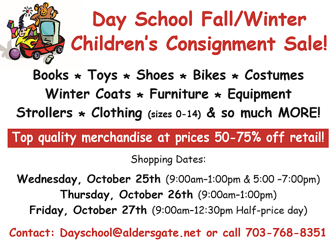 Day School Fall/Winter Children's Consignment Sale!  Books * Toys * Shoes * Bikes * Costumes Winter Coats * Furniture * Equipment Strollers * Clothing (sizes 0-14) & so much MORE!   Top quality merchandise at prices 50-75% off retail!  Shopping Dates:  -Wednesday, October 25th (9:00am–1:00pm & 5:00 –7:00pm) -Thursday, October 26th (9:00am–1:00pm) -Friday, October 27th (9:00am–12:30pm Half-price day)   Location: 1301 Collingwood Road Alexandria, Va 22308  Contact: Dayschool@aldersgate.net or call 703-768-8351